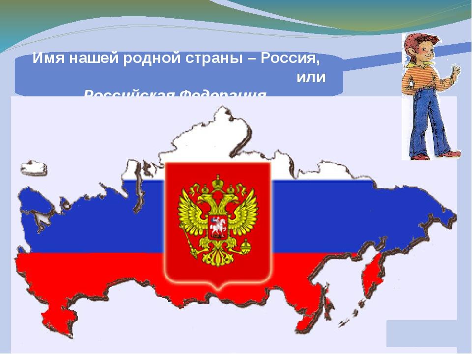 Имя нашей родной страны – Россия, или Российская Федерация.