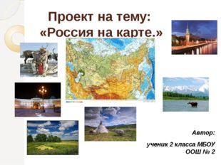 Проект на тему: «Россия на карте.» Автор: ученик 2 класса МБОУ ООШ № 2