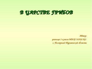 В ЦАРСТВЕ ГРИБОВ Автор: ученица 3 класса МБОУ ООШ № 2 г. Полярный Мурманской
