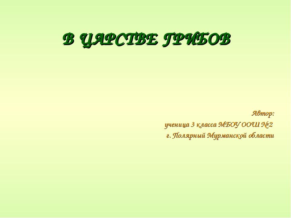 В ЦАРСТВЕ ГРИБОВ Автор: ученица 3 класса МБОУ ООШ № 2 г. Полярный Мурманской...