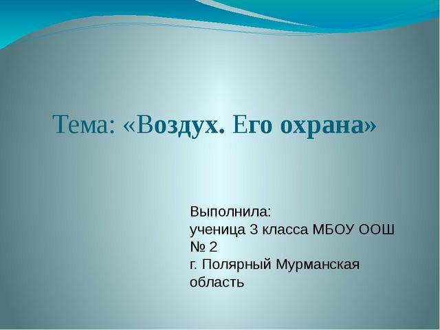 Тема: «Воздух. Его охрана» Выполнила: ученица 3 класса МБОУ ООШ № 2 г. Поляр...