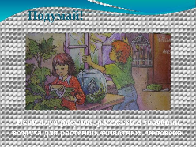 Подумай! Используя рисунок, расскажи о значении воздуха для растений, животны...