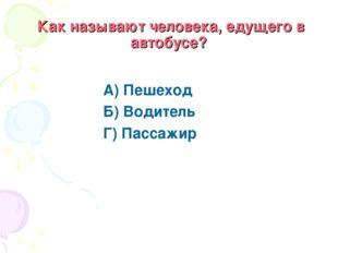 Как называют человека, едущего в автобусе? А) Пешеход Б) Водитель Г) Пассажир