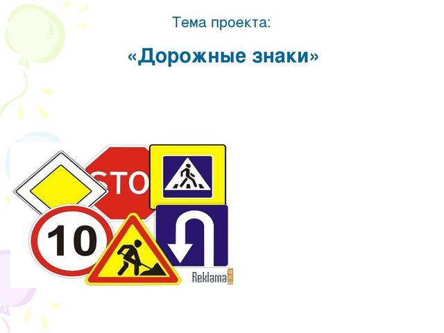 Тема проекта: «Дорожные знаки»