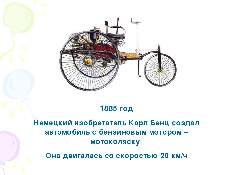 1885 год Немецкий изобретатель Карл Бенц создал автомобиль с бензиновым мотор...