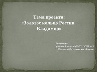 Тема проекта: «Золотое кольцо России. Владимир» Выполнил: ученик 3 класса МБО