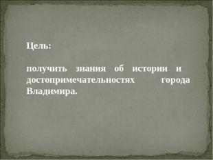 Цель: получить знания об истории и достопримечательностях города Владимира.