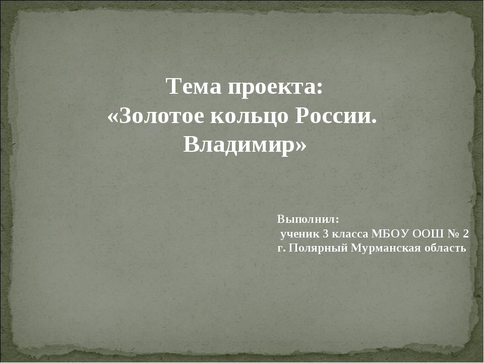 Тема проекта: «Золотое кольцо России. Владимир» Выполнил: ученик 3 класса МБО...