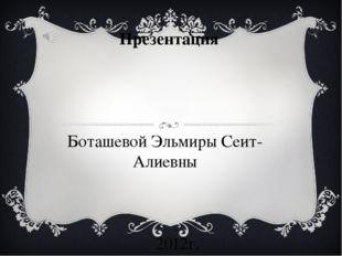 Презентация Боташевой Эльмиры Сеит-Алиевны 2012г.