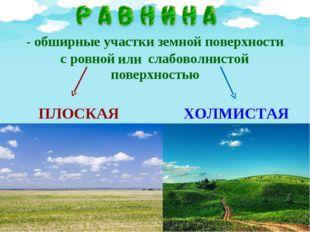 - обширные участки земной поверхности поверхностью ПЛОСКАЯ ХОЛМИСТАЯ с ровно