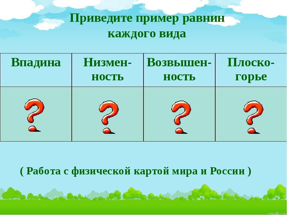 Приведите пример равнин каждого вида ( Работа с физической картой мира и Рос...