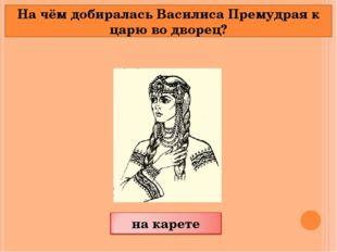 На чём добиралась Василиса Премудрая к царю во дворец?