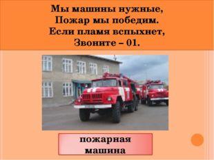 Мы машины нужные, Пожар мы победим. Если пламя вспыхнет, Звоните – 01.