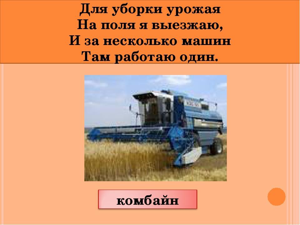 Для уборки урожая На поля я выезжаю, И за несколько машин Там работаю один.
