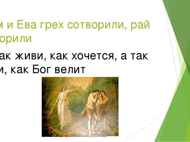 Адам и Ева грех сотворили, рай затворили Не так живи, как хочется, а так живи...