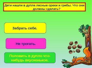 Дети нашли в дупле лесные орехи и грибы. Что они должны сделать? Забрать себе