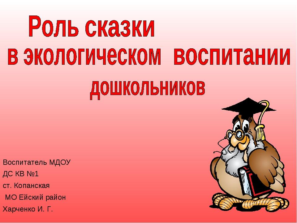 Воспитатель МДОУ ДС КВ №1 ст. Копанская МО Ейский район Харченко И. Г.
