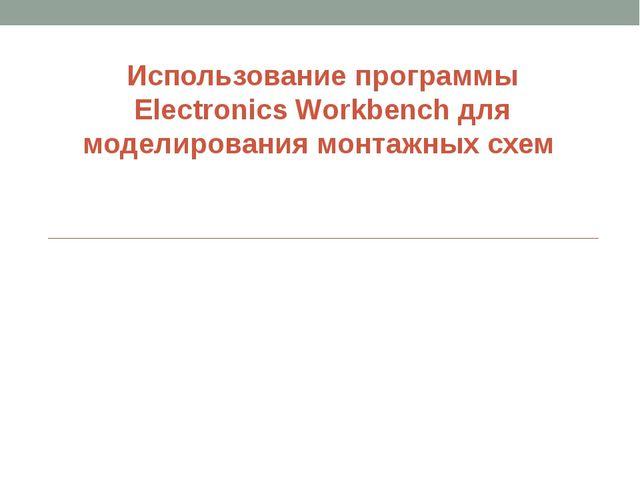 Использование программы Electronics Workbench для моделирования монтажных схем