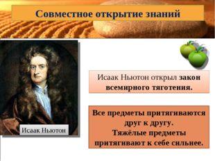 Совместное открытие знаний Исаак Ньютон Исаак Ньютон открыл закон всемирного