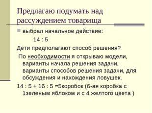Предлагаю подумать над рассуждением товарища выбрал начальное действие: 14 :