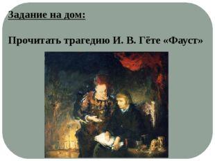Задание на дом: Прочитать трагедию И. В. Гёте «Фауст»