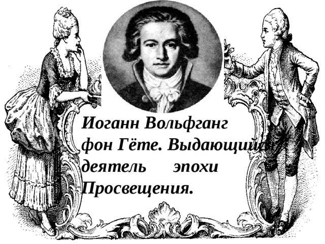 Иоганн Вольфганг фон Гёте. Выдающийся деятель эпохи Просвещения.