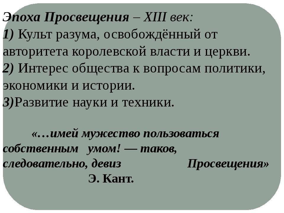 Эпоха Просвещения – XIII век: 1) Культ разума, освобождённый от авторитета ко...