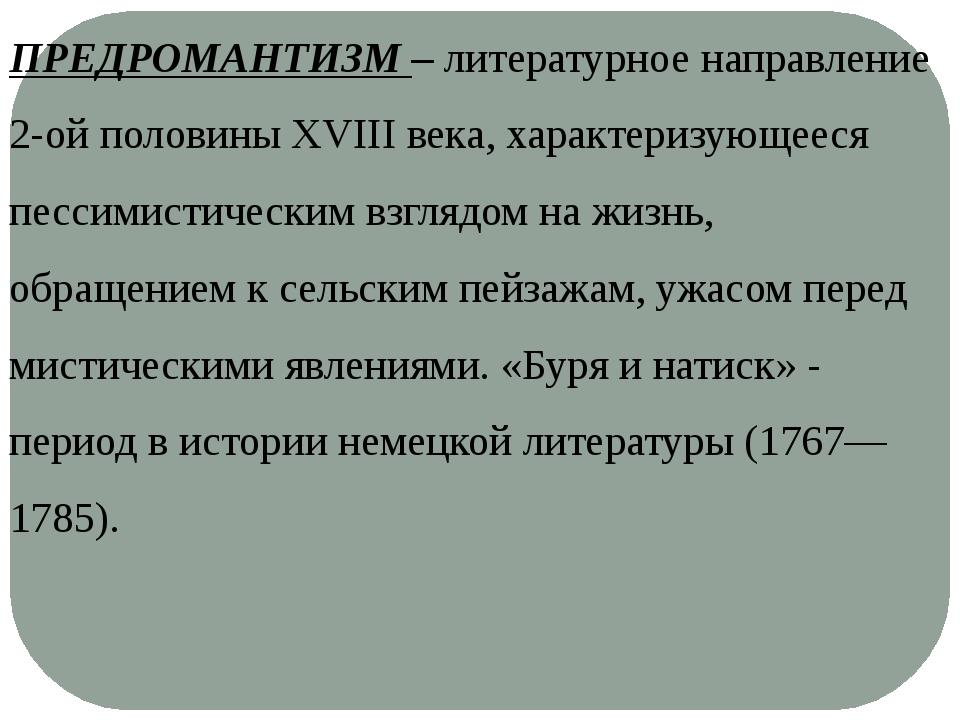 ПРЕДРОМАНТИЗМ – литературное направление 2-ой половины XVIII века, характериз...