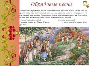 Обрядовые песни Календарно-обрядовые песни сопровождали русский народ очень д