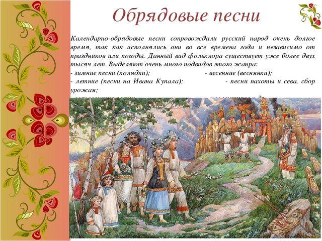 Обрядовые песни Календарно-обрядовые песни сопровождали русский народ очень д...