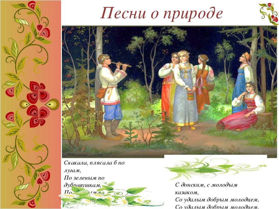 Песни о природе Скакала, плясала б по лугам, По зеленым по дубравушкам, По зе...