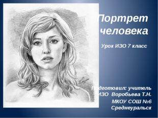 Портрет человека Подготовил: учитель ИЗО Воробьева Т.Н. МКОУ СОШ №6 Среднеура