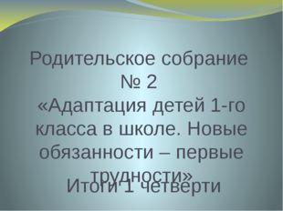 Родительское собрание № 2 «Адаптация детей 1-го класса в школе. Новые обязанн