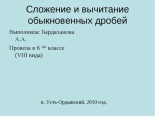 Сложение и вычитание обыкновенных дробей Выполнила: Бардаханова А.А. Провела