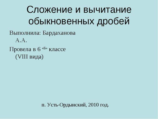 Сложение и вычитание обыкновенных дробей Выполнила: Бардаханова А.А. Провела...