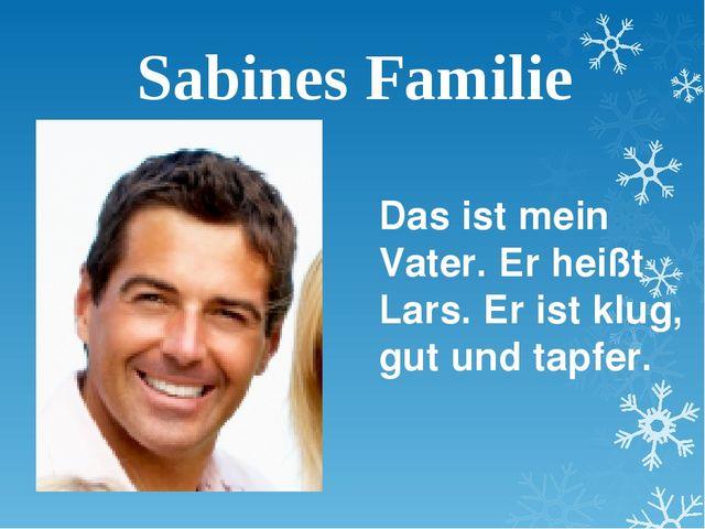 Sabines Familie Das ist mein Vater. Er heißt Lars. Er ist klug, gut und tapfer.