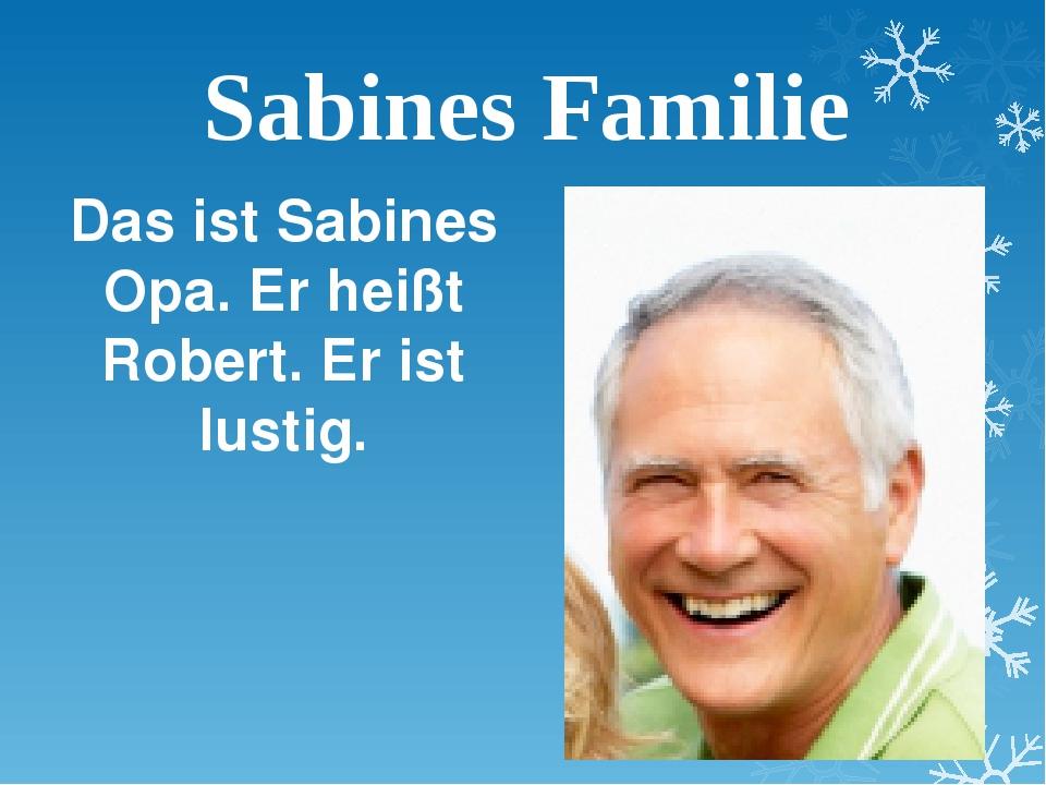 Sabines Familie Das ist Sabines Opa. Er heißt Robert. Er ist lustig.