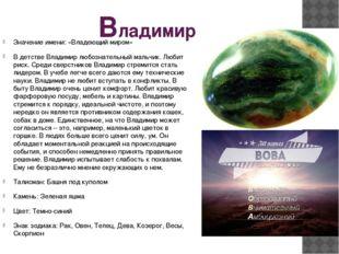Владимир Значение имени: «Владеющий миром» В детстве Владимир любознательный