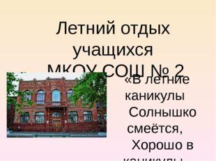 Летний отдых учащихся МКОУ СОШ № 2 «В летние каникулы Солнышко смеётся, Хорош