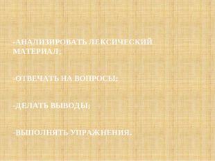 -АНАЛИЗИРОВАТЬ ЛЕКСИЧЕСКИЙ МАТЕРИАЛ; -ОТВЕЧАТЬ НА ВОПРОСЫ; -ДЕЛАТЬ ВЫВОДЫ; -В