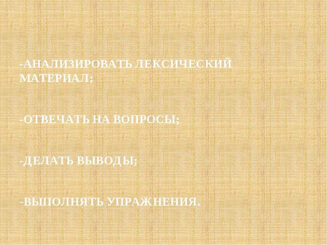 -АНАЛИЗИРОВАТЬ ЛЕКСИЧЕСКИЙ МАТЕРИАЛ; -ОТВЕЧАТЬ НА ВОПРОСЫ; -ДЕЛАТЬ ВЫВОДЫ; -В...