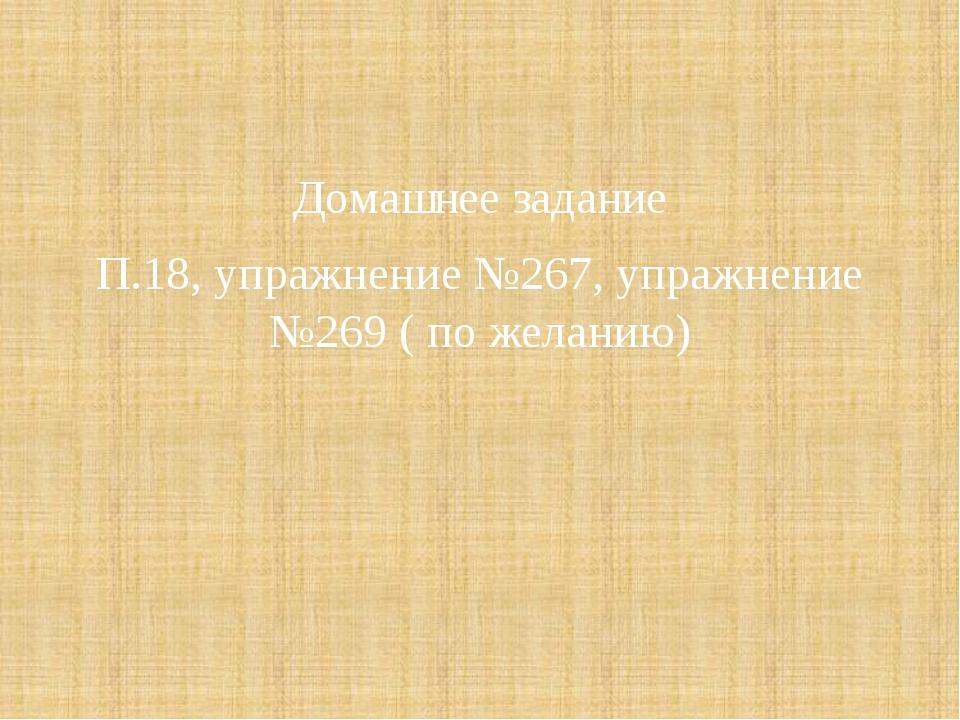 Домашнее задание П.18, упражнение №267, упражнение №269 ( по желанию)
