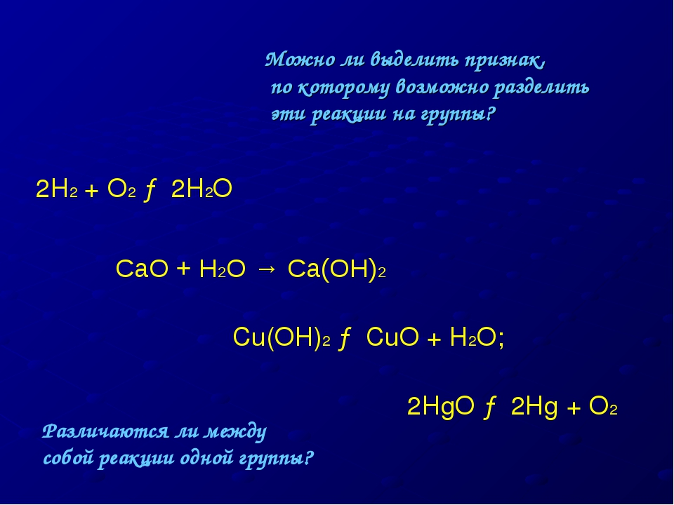 2H2 + O2 → 2H2O CaO + H2O → Ca(OH)2 Cu(OH)2 → CuO + H2O; 2HgO → 2Hg + O2 Можн...