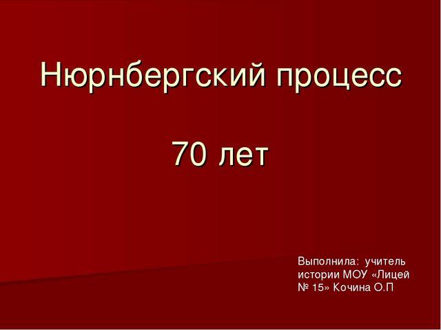 Нюрнбергский процесс 70 лет Выполнила: учитель истории МОУ «Лицей № 15» Кочин...