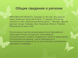 Общие сведения о регионе ИВАНОВСКАЯ ОБЛАСТЬ, Площадь 21 437 км2. Это одна из