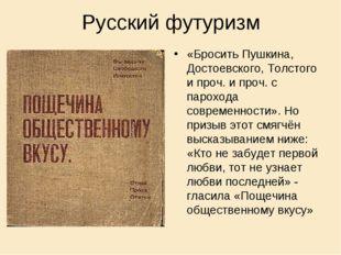 Русский футуризм «Бросить Пушкина, Достоевского, Толстого и проч. и проч. с п