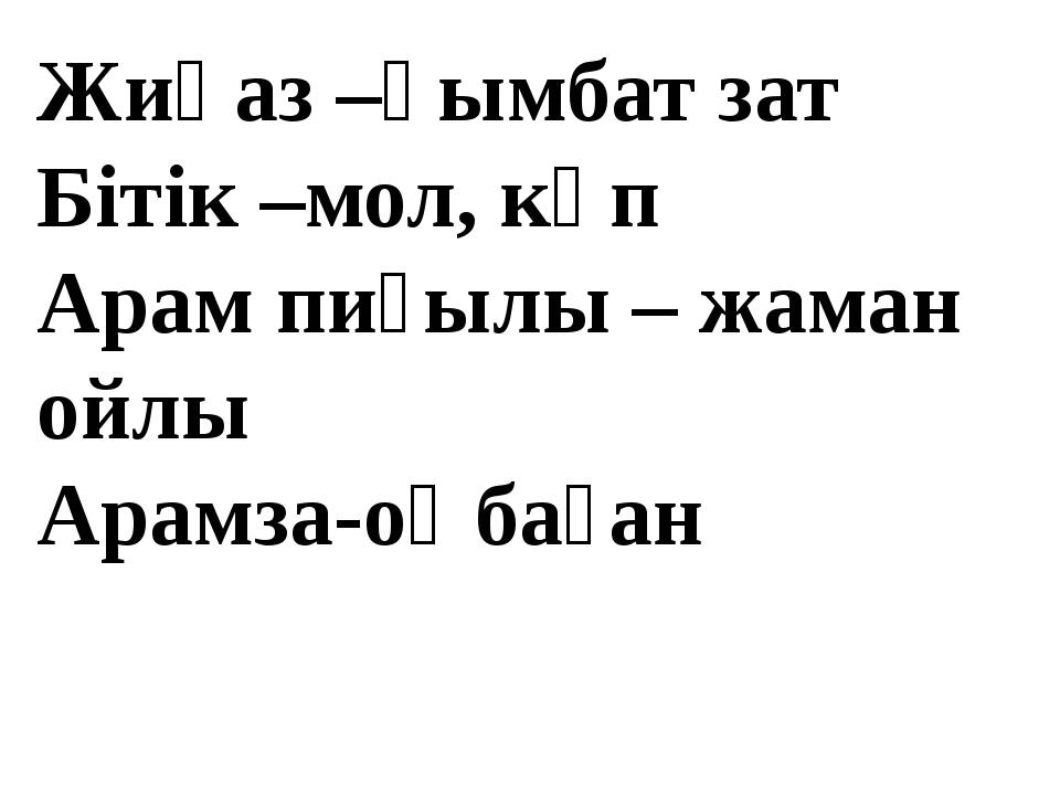 Жиһаз –қымбат зат Бітік –мол, көп Арам пиғылы – жаман ойлы Арамза-оңбаған