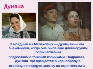 Дуняша С младшей из Мелеховых — Дуняшей — мы знакомимся, когда она была ещё д