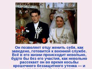 Он позволяет отцу женить себя, как заведено, готовится к военной службе. Всё