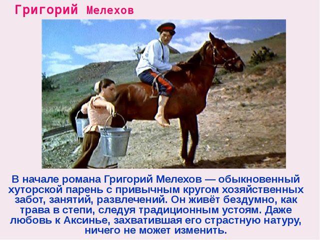 Григорий Мелехов В начале романа Григорий Мелехов — обыкновенный хуторской па...